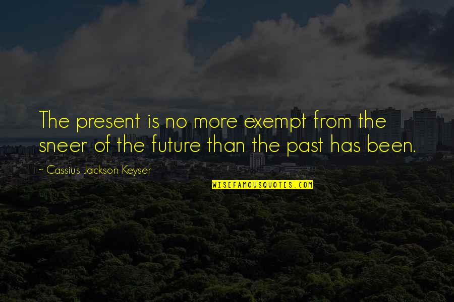 Eaching Quotes By Cassius Jackson Keyser: The present is no more exempt from the