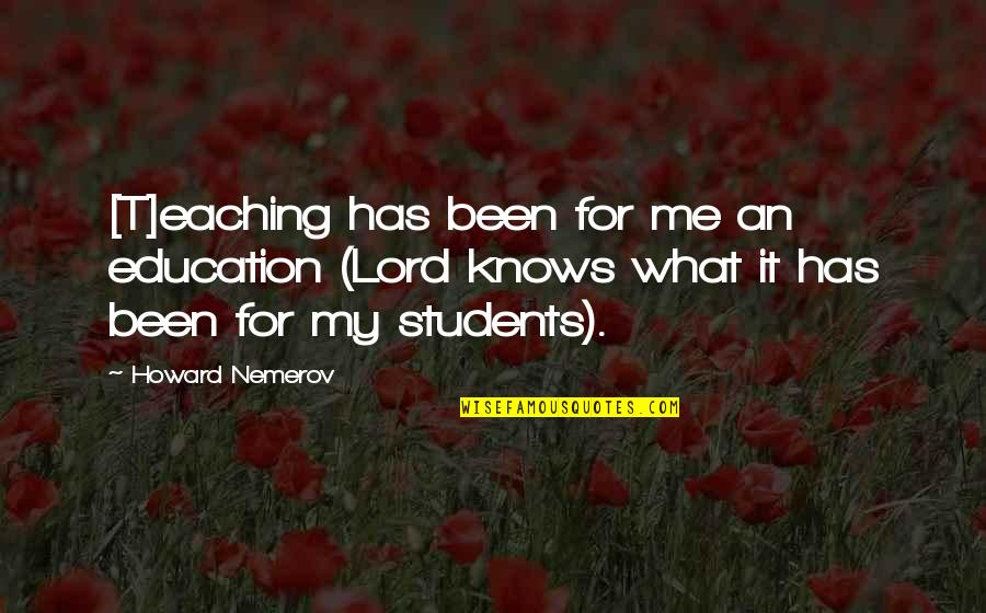 Eaching Quotes By Howard Nemerov: [T]eaching has been for me an education (Lord
