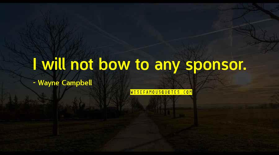 Eaching Quotes By Wayne Campbell: I will not bow to any sponsor.