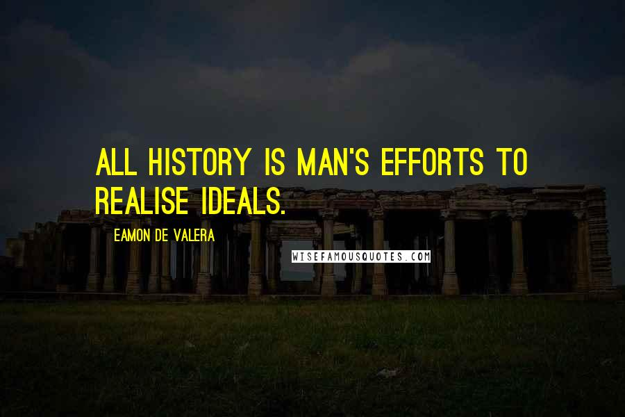 Eamon De Valera quotes: All history is man's efforts to realise ideals.