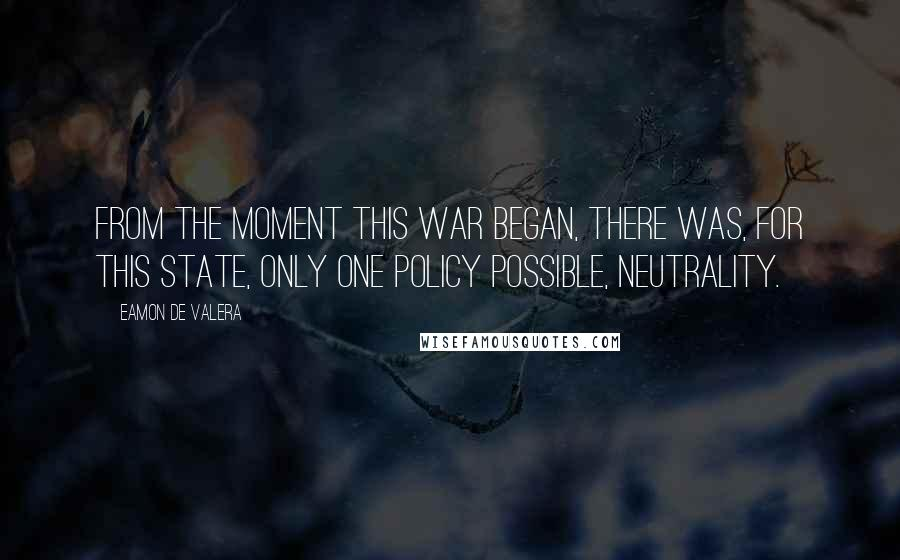 Eamon De Valera quotes: From the moment this war began, there was, for this state, only one policy possible, neutrality.