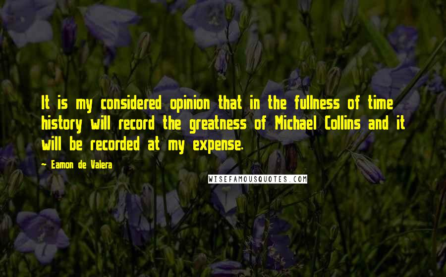 Eamon De Valera quotes: It is my considered opinion that in the fullness of time history will record the greatness of Michael Collins and it will be recorded at my expense.