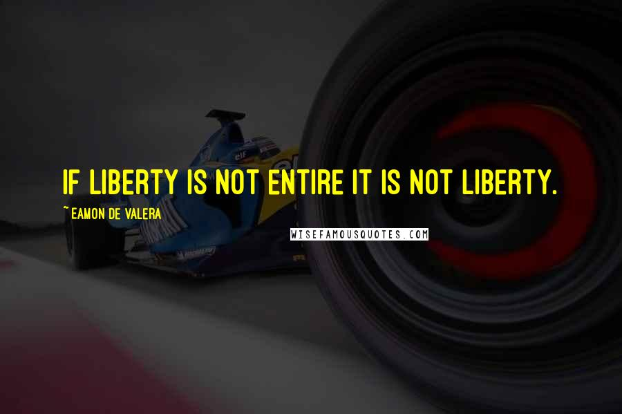 Eamon De Valera quotes: If liberty is not entire it is not liberty.