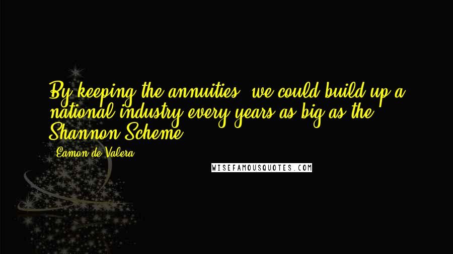 Eamon De Valera quotes: By keeping the annuities, we could build up a national industry every years as big as the Shannon Scheme.