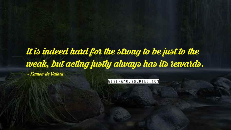 Eamon De Valera quotes: It is indeed hard for the strong to be just to the weak, but acting justly always has its rewards.