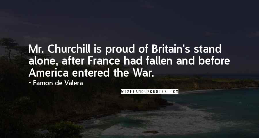 Eamon De Valera quotes: Mr. Churchill is proud of Britain's stand alone, after France had fallen and before America entered the War.