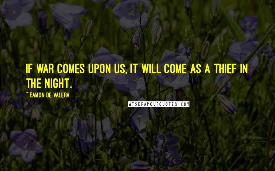 Eamon De Valera quotes: If war comes upon us, it will come as a thief in the night.