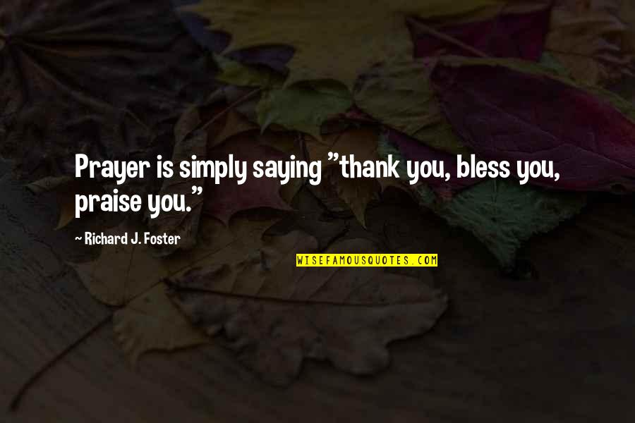 "Ear Nose And Throat Quotes By Richard J. Foster: Prayer is simply saying ""thank you, bless you,"