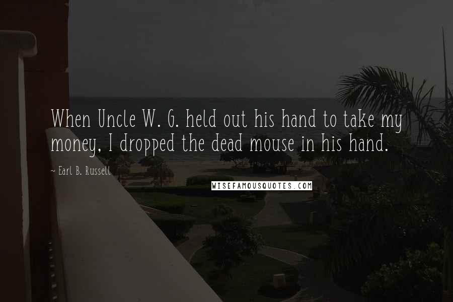 Earl B. Russell quotes: When Uncle W. G. held out his hand to take my money, I dropped the dead mouse in his hand.