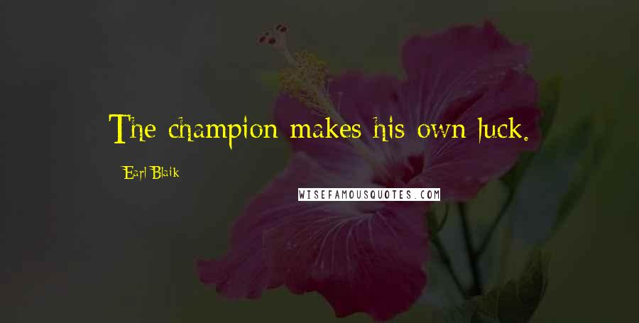 Earl Blaik quotes: The champion makes his own luck.