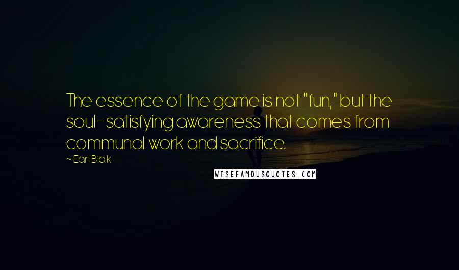 "Earl Blaik quotes: The essence of the game is not ""fun,"" but the soul-satisfying awareness that comes from communal work and sacrifice."