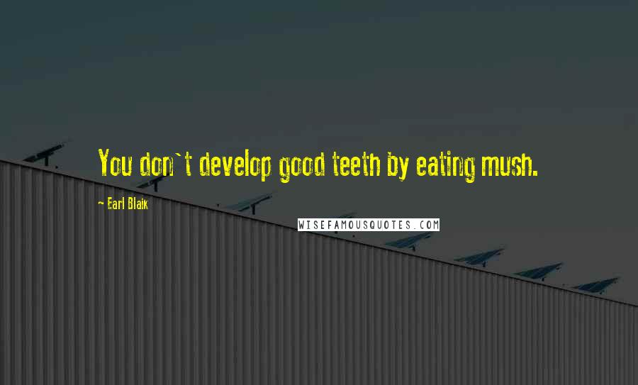 Earl Blaik quotes: You don't develop good teeth by eating mush.