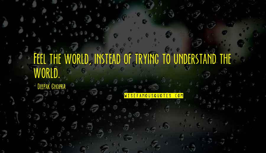 Earl Dibbles Jr Picture Quotes By Deepak Chopra: Feel the world, instead of trying to understand