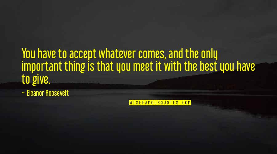 Earl Klugh Quotes By Eleanor Roosevelt: You have to accept whatever comes, and the