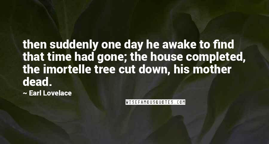 Earl Lovelace quotes: then suddenly one day he awake to find that time had gone; the house completed, the imortelle tree cut down, his mother dead.