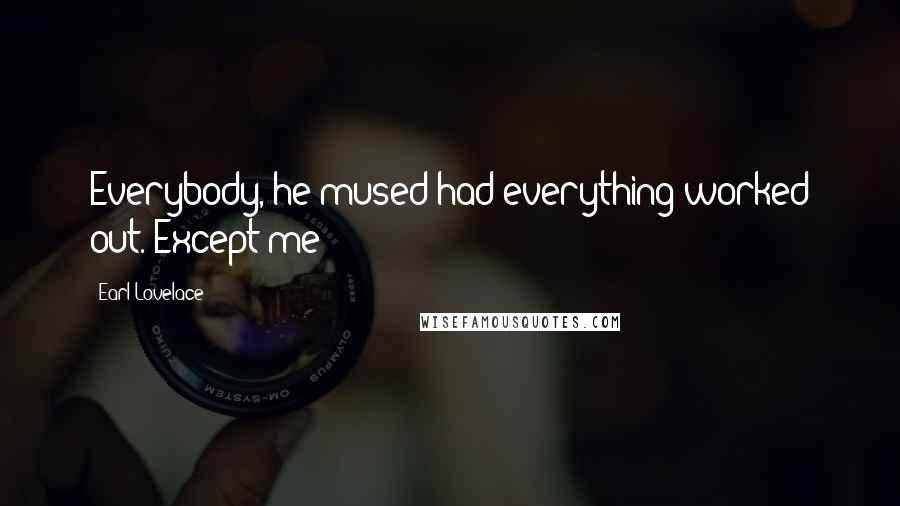 Earl Lovelace quotes: Everybody, he mused had everything worked out. Except me