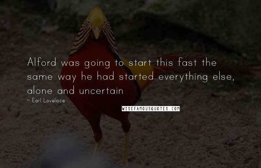 Earl Lovelace quotes: Alford was going to start this fast the same way he had started everything else, alone and uncertain