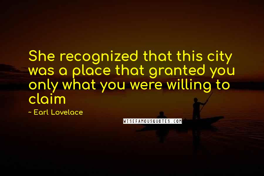 Earl Lovelace quotes: She recognized that this city was a place that granted you only what you were willing to claim