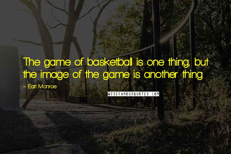 Earl Monroe quotes: The game of basketball is one thing, but the image of the game is another thing.