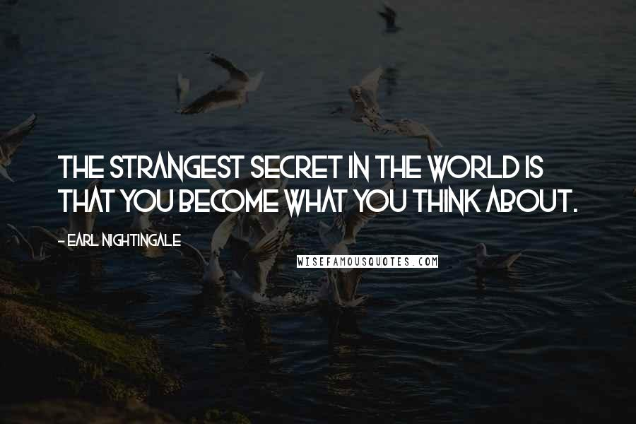 Earl Nightingale quotes: The strangest secret in the world is that you become what you think about.