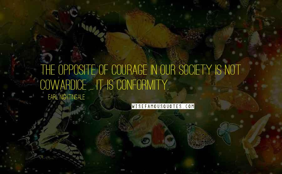 Earl Nightingale quotes: The opposite of courage in our society is not cowardice ... it is conformity.