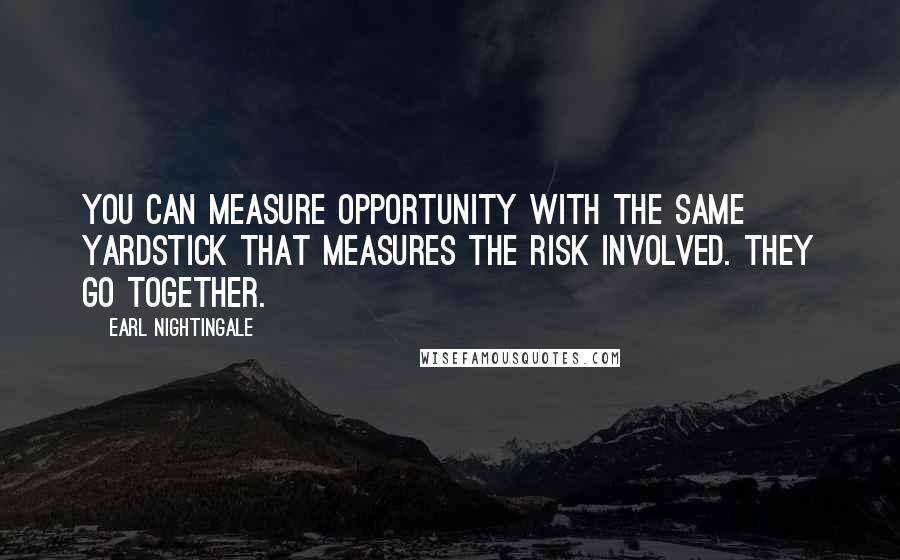 Earl Nightingale quotes: You can measure opportunity with the same yardstick that measures the risk involved. They go together.