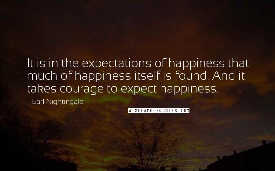 Earl Nightingale quotes: It is in the expectations of happiness that much of happiness itself is found. And it takes courage to expect happiness.