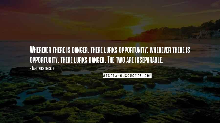 Earl Nightingale quotes: Wherever there is danger, there lurks opportunity; wherever there is opportunity, there lurks danger. The two are inseparable.