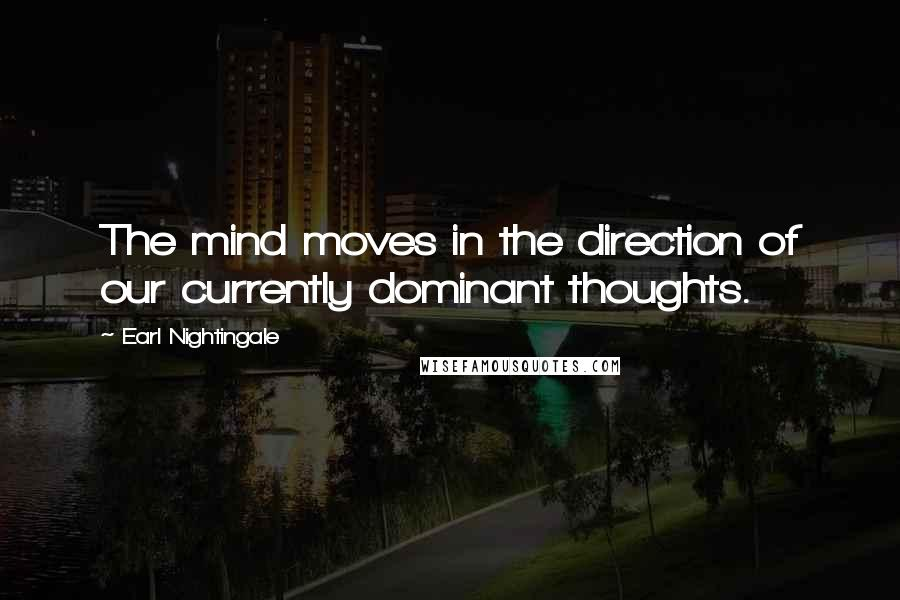 Earl Nightingale quotes: The mind moves in the direction of our currently dominant thoughts.