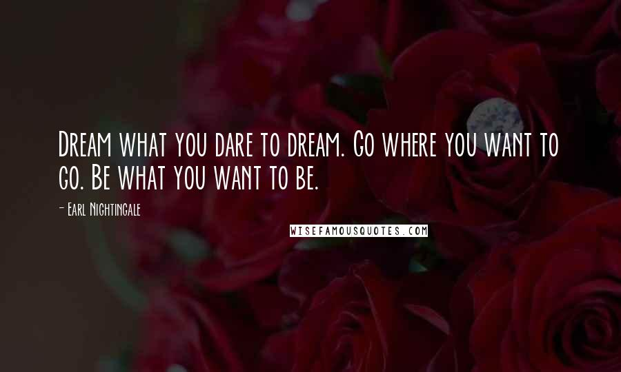 Earl Nightingale quotes: Dream what you dare to dream. Go where you want to go. Be what you want to be.