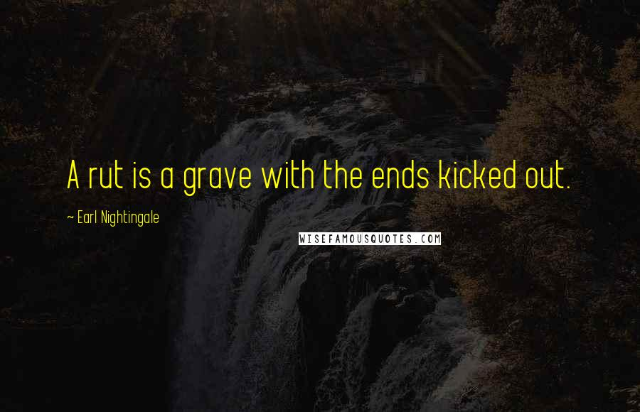 Earl Nightingale quotes: A rut is a grave with the ends kicked out.