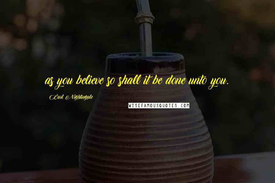 Earl Nightingale quotes: as you believe so shall it be done unto you.