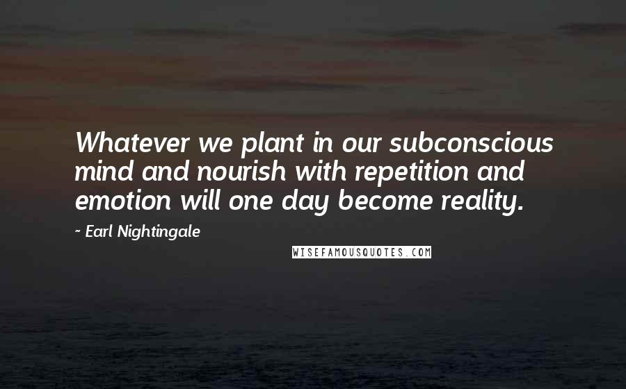Earl Nightingale quotes: Whatever we plant in our subconscious mind and nourish with repetition and emotion will one day become reality.