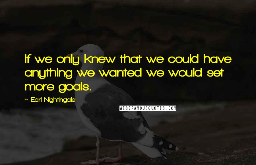 Earl Nightingale quotes: If we only knew that we could have anything we wanted we would set more goals.