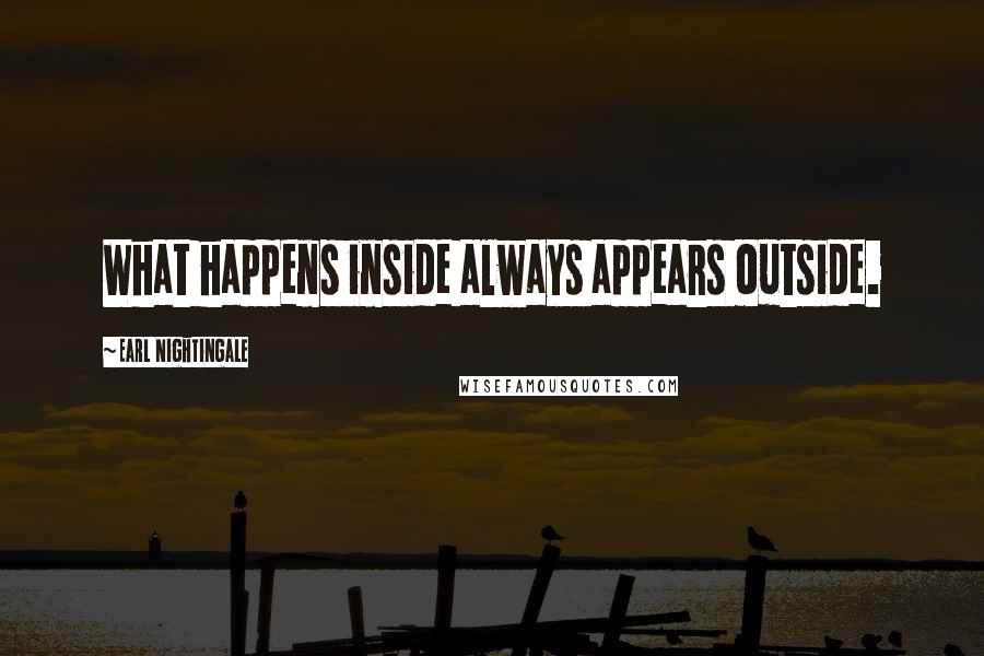 Earl Nightingale quotes: What happens inside always appears outside.