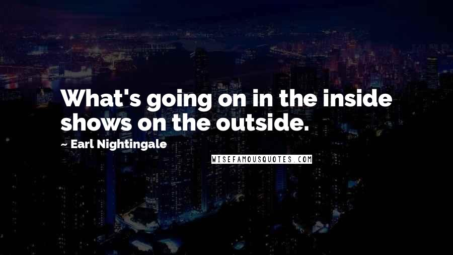 Earl Nightingale quotes: What's going on in the inside shows on the outside.