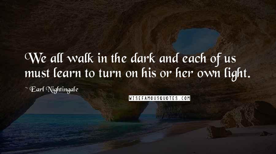 Earl Nightingale quotes: We all walk in the dark and each of us must learn to turn on his or her own light.