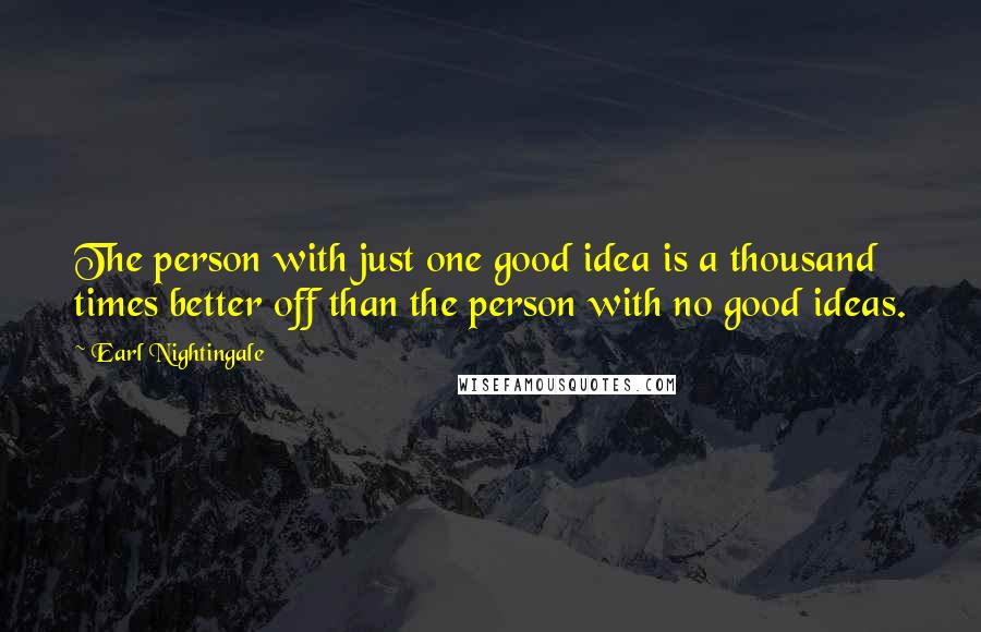 Earl Nightingale quotes: The person with just one good idea is a thousand times better off than the person with no good ideas.