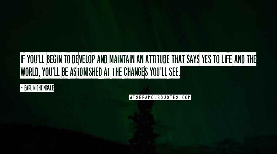 Earl Nightingale quotes: If you'll begin to develop and maintain an attitude that says yes to life and the world, you'll be astonished at the changes you'll see.