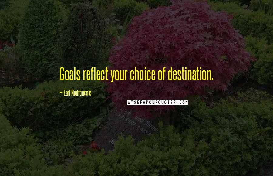 Earl Nightingale quotes: Goals reflect your choice of destination.