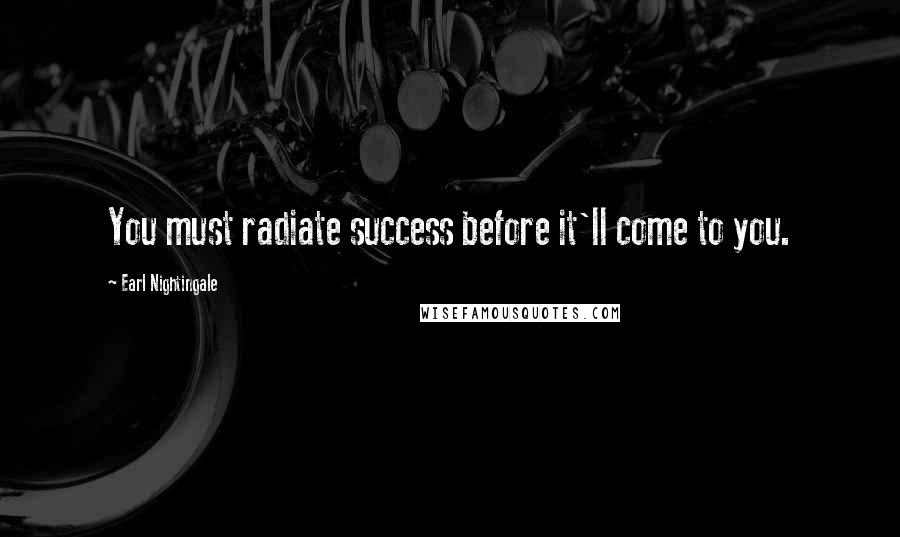 Earl Nightingale quotes: You must radiate success before it'll come to you.