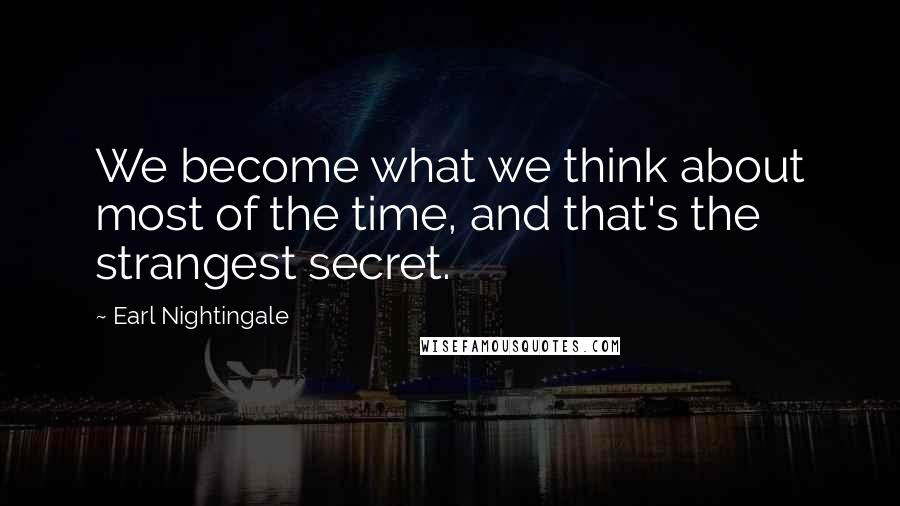 Earl Nightingale quotes: We become what we think about most of the time, and that's the strangest secret.