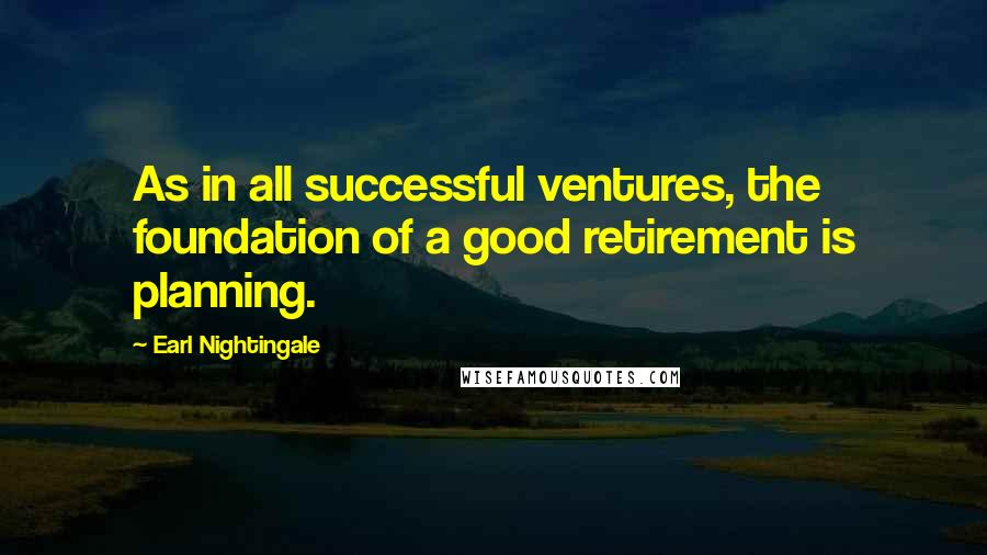 Earl Nightingale quotes: As in all successful ventures, the foundation of a good retirement is planning.