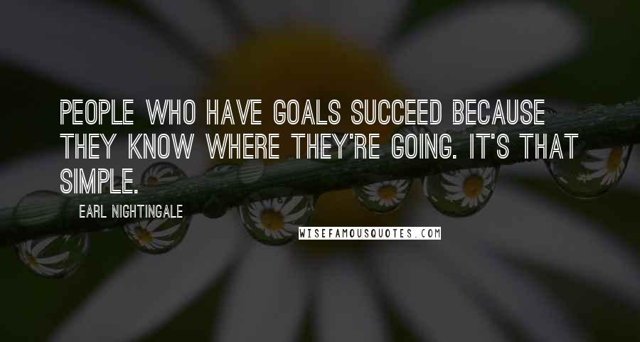 Earl Nightingale quotes: People who have goals succeed because they know where they're going. It's that simple.