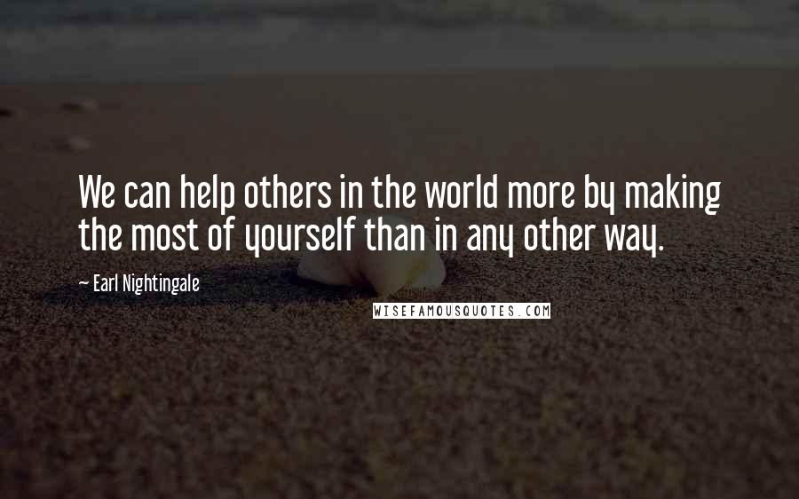 Earl Nightingale quotes: We can help others in the world more by making the most of yourself than in any other way.