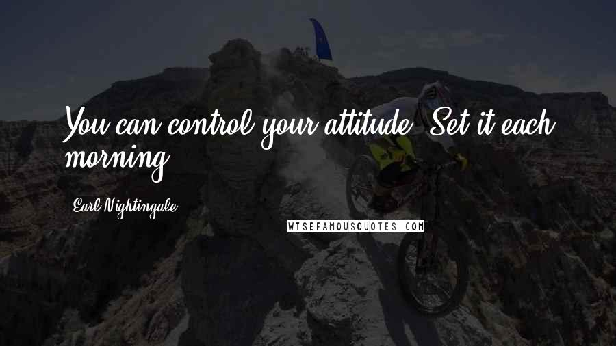 Earl Nightingale quotes: You can control your attitude. Set it each morning.