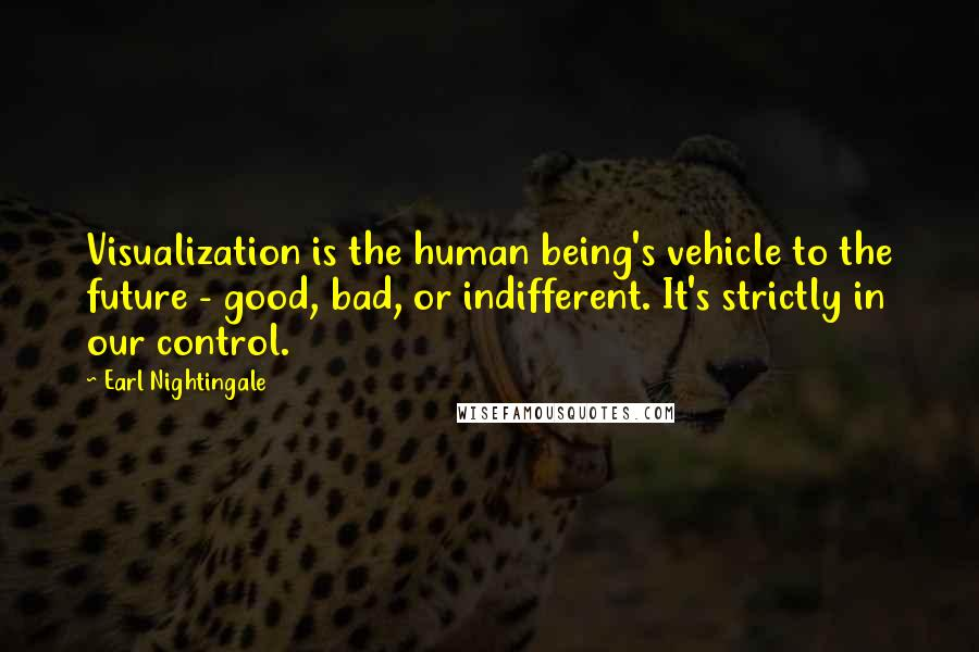 Earl Nightingale quotes: Visualization is the human being's vehicle to the future - good, bad, or indifferent. It's strictly in our control.