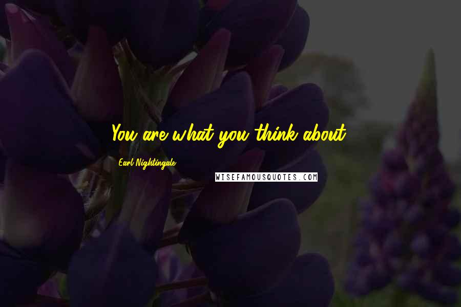 Earl Nightingale quotes: You are what you think about.