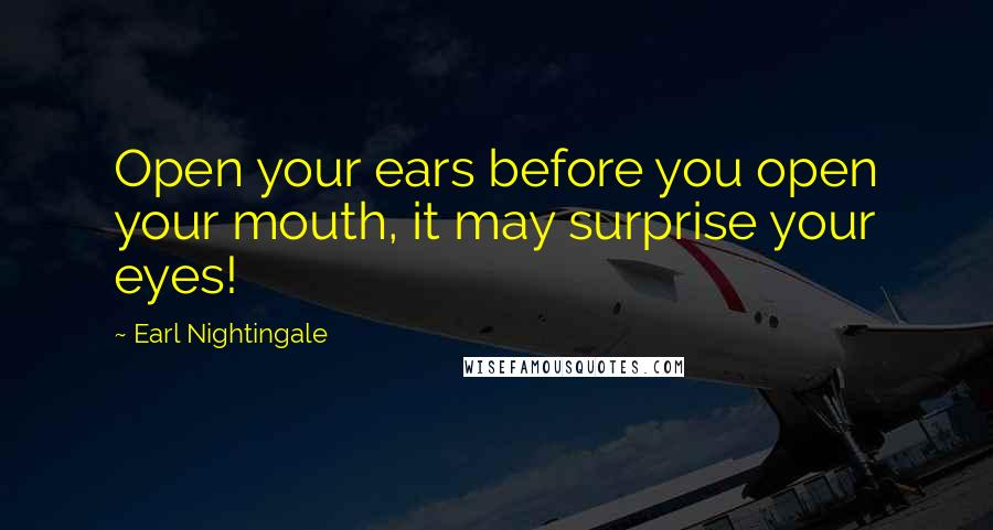 Earl Nightingale quotes: Open your ears before you open your mouth, it may surprise your eyes!