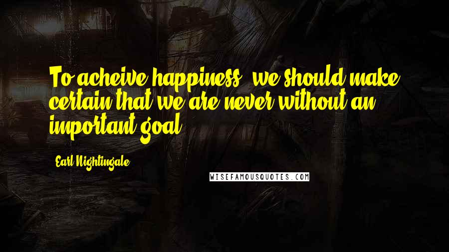 Earl Nightingale quotes: To acheive happiness, we should make certain that we are never without an important goal.